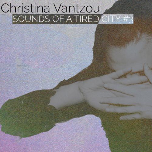 Sounds Of A Tired City #3: Christina Vantzou