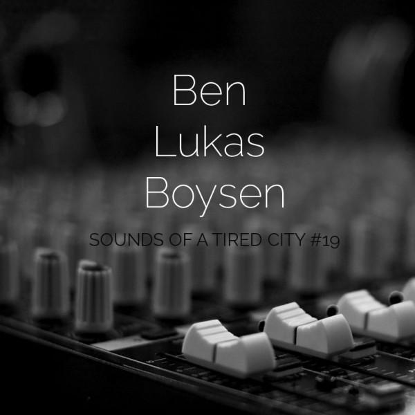 Sounds Of A Tired City #19: Ben Lukas Boysen