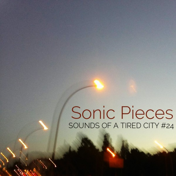 Sounds Of A Tired City #24: Sonic Pieces
